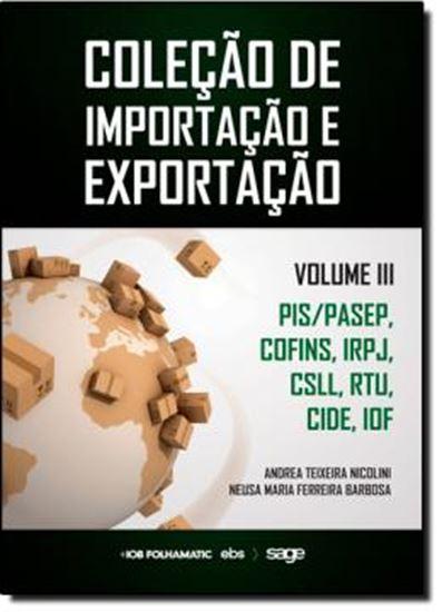 Picture of COLECAO DE IMPORTACAO E EXPORTACAO  VOL III  PISPASEP, COFINS, IRPJ, CSLL, RTU, IRRF, CIDE, IOF