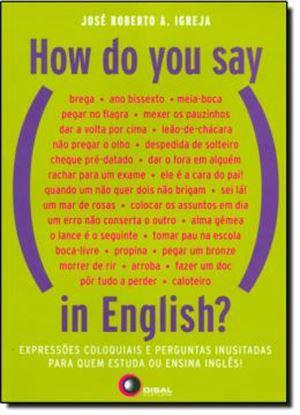 Imagem de HOW DO YOU SAY, IN ENGLISH? - EXPRESSOES COLOQUIAS E PERGUNTAS INUSITADAS PARA QUEM ESTUDA OU ENSINA INGLES!