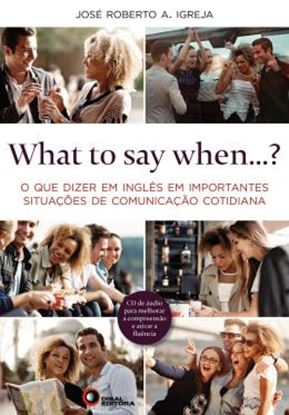 Imagem de WHAT TO SAY WHEN...? - O QUE DIZER EM INGLES EM IMPORTANTES SITUACOES DE COMUNICACAO COTIDIANA - COM CD AUDIO