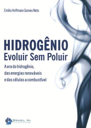 Imagem de HIDROGENIO, EVOLUIR SEM POLUIR - A ERA DO HIDROGENIO, DAS ENERGIAS RENOVAVEIS E DAS CELULAS A COMBUSTIVEL